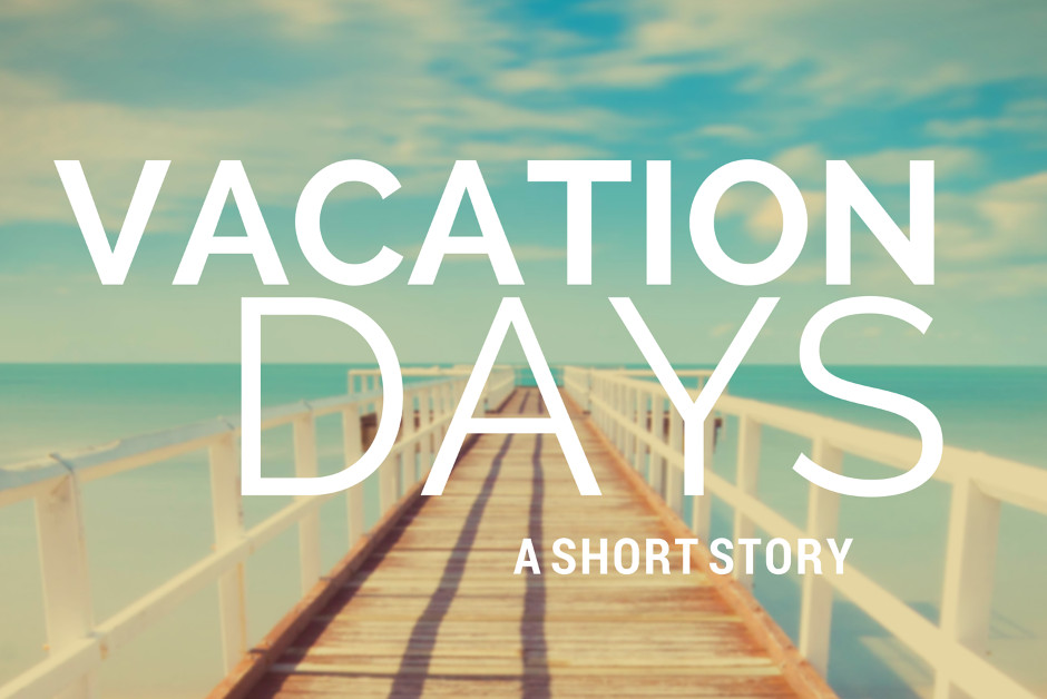 Vacation Days – A Short Story
